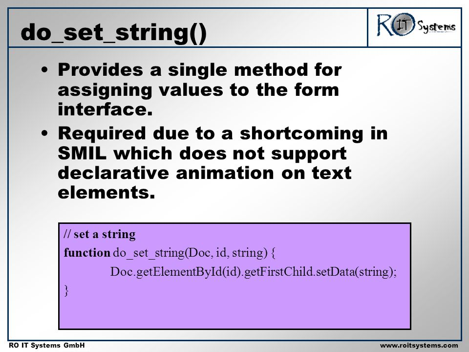 Copyright 2001 RO IT Systems GmbH RO IT Systems GmbHwww.roitsystems.com do_set_string() // set a string function do_set_string(Doc, id, string) { Doc.getElementById(id).getFirstChild.setData(string); } Provides a single method for assigning values to the form interface.