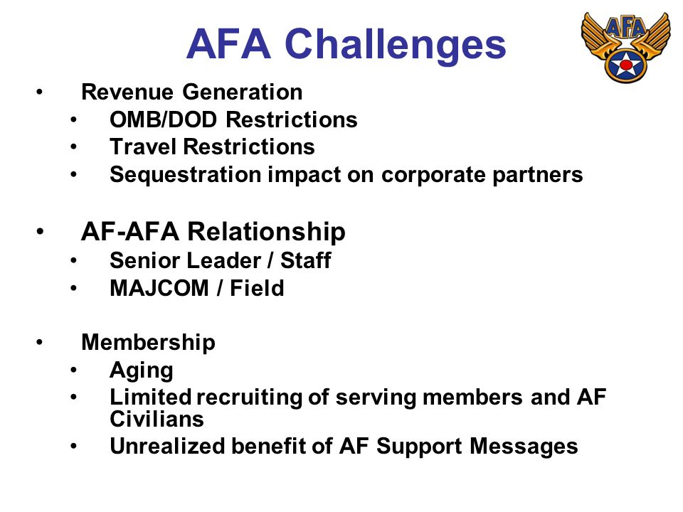 AFA Challenges Revenue Generation OMB/DOD Restrictions Travel Restrictions Sequestration impact on corporate partners AF-AFA Relationship Senior Leader / Staff MAJCOM / Field Membership Aging Limited recruiting of serving members and AF Civilians Unrealized benefit of AF Support Messages