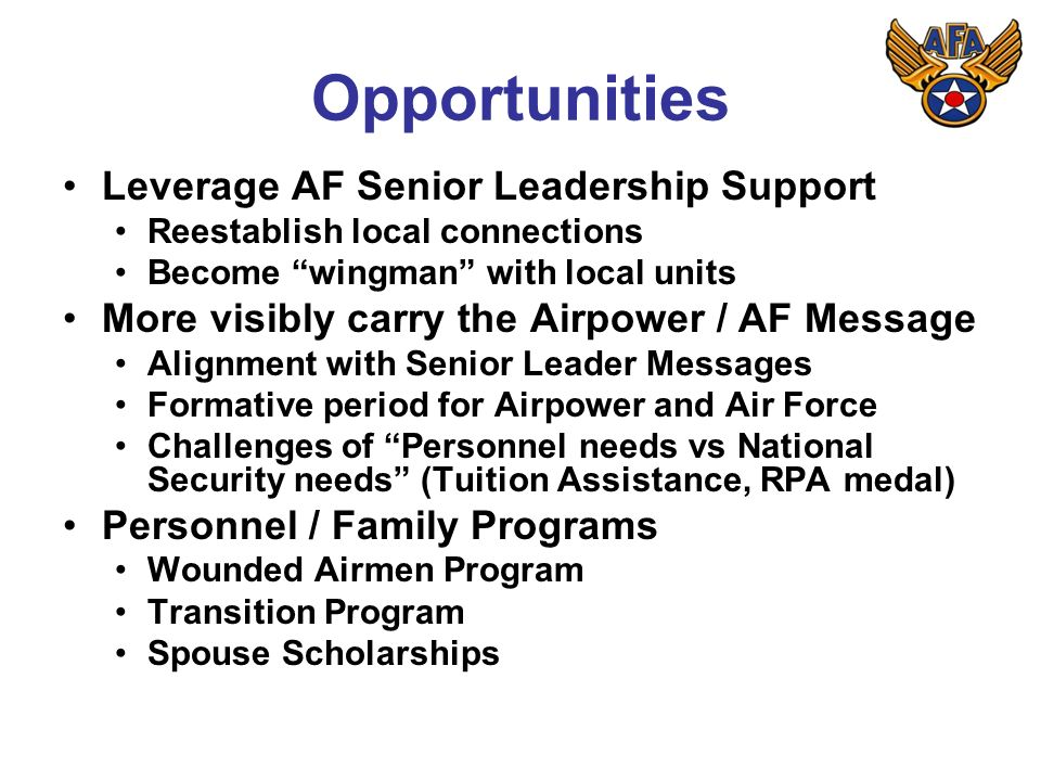 Opportunities Leverage AF Senior Leadership Support Reestablish local connections Become wingman with local units More visibly carry the Airpower / AF Message Alignment with Senior Leader Messages Formative period for Airpower and Air Force Challenges of Personnel needs vs National Security needs (Tuition Assistance, RPA medal) Personnel / Family Programs Wounded Airmen Program Transition Program Spouse Scholarships