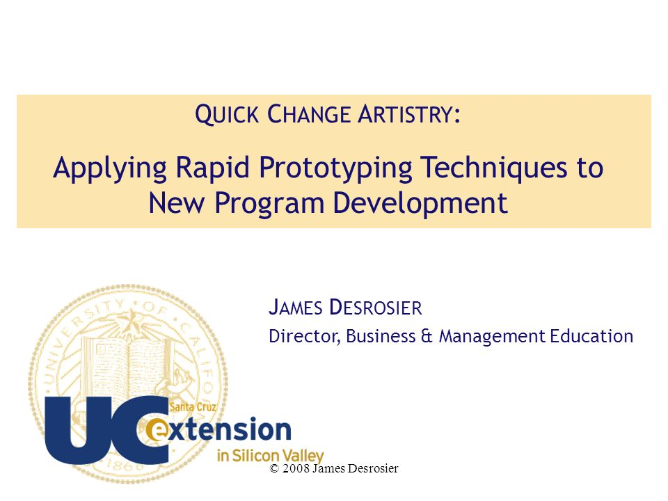 © 2008 James Desrosier Q UICK C HANGE A RTISTRY : Applying Rapid Prototyping Techniques to New Program Development J AMES D ESROSIER Director, Business & Management Education