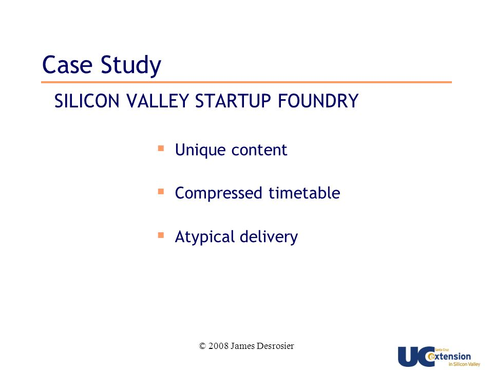 © 2008 James Desrosier Case Study SILICON VALLEY STARTUP FOUNDRY Unique content Compressed timetable Atypical delivery