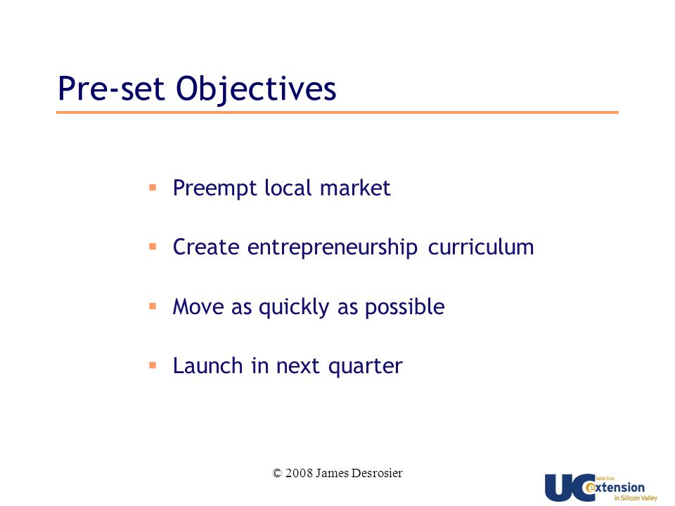 © 2008 James Desrosier Pre-set Objectives Preempt local market Create entrepreneurship curriculum Move as quickly as possible Launch in next quarter
