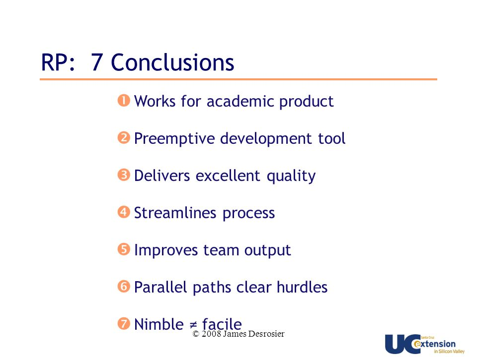 © 2008 James Desrosier RP: 7 Conclusions Works for academic product Preemptive development tool Delivers excellent quality Streamlines process Improves team output Parallel paths clear hurdles Nimble facile