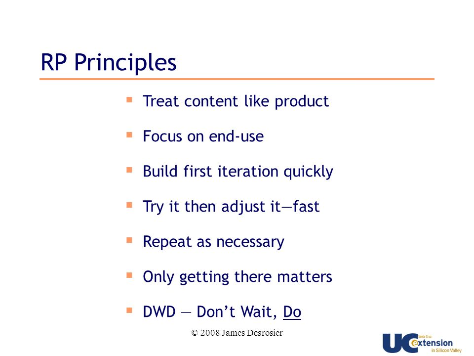 © 2008 James Desrosier RP Principles Treat content like product Focus on end-use Build first iteration quickly Try it then adjust itfast Repeat as necessary Only getting there matters DWD Dont Wait, Do