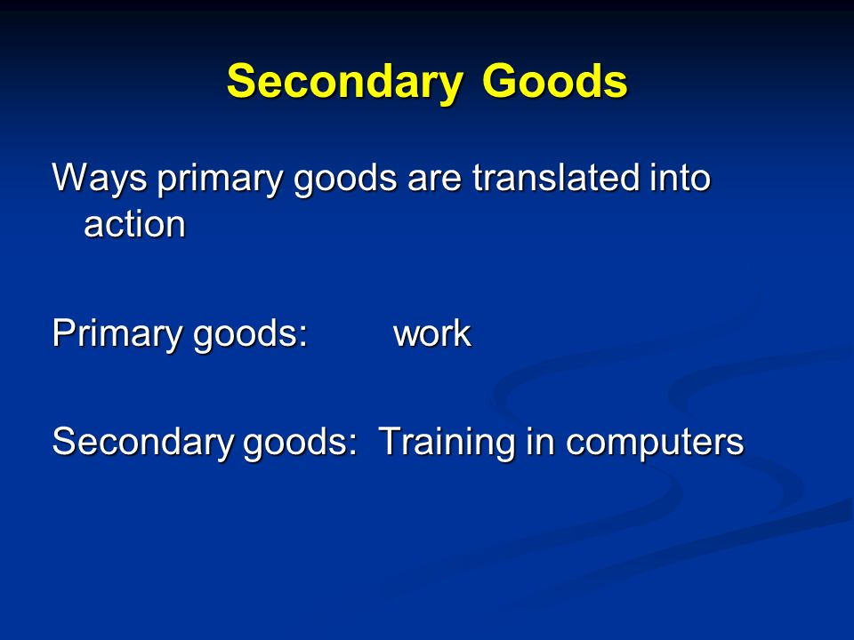 Secondary Goods Ways primary goods are translated into action Primary goods:work Secondary goods: Training in computers