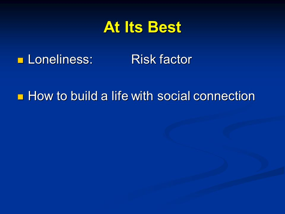 At Its Best Loneliness:Risk factor Loneliness:Risk factor How to build a life with social connection How to build a life with social connection