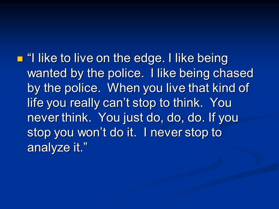 I like to live on the edge. I like being wanted by the police.