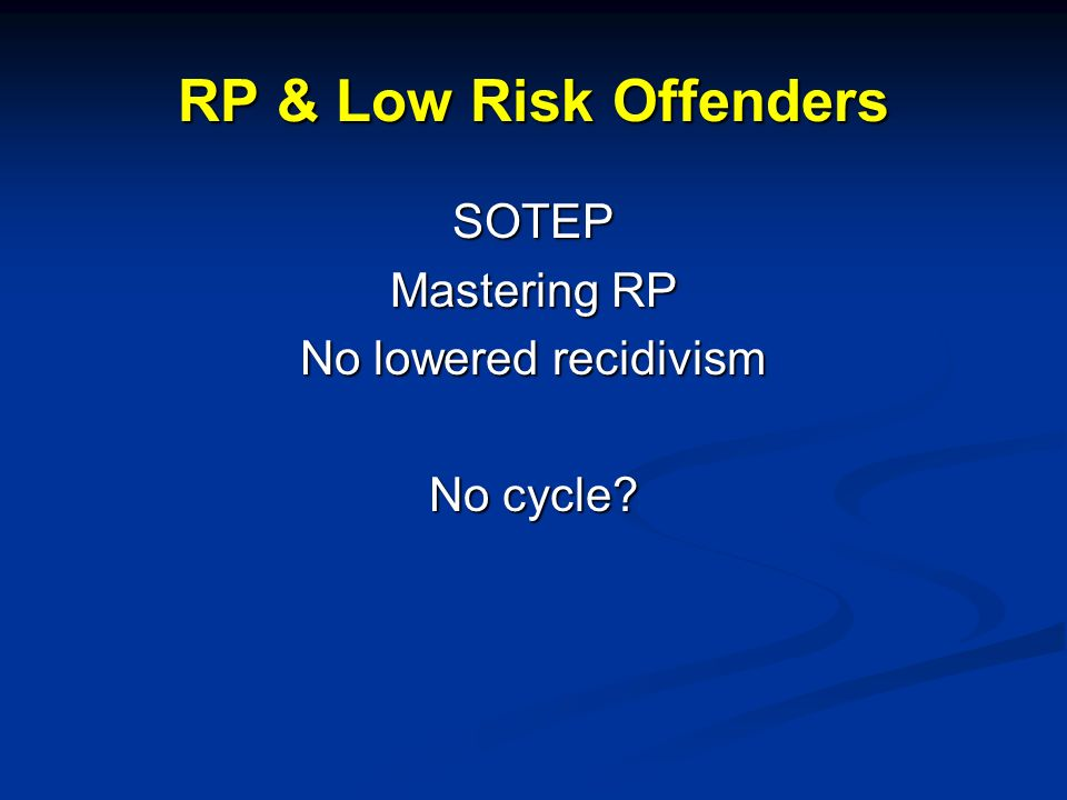 RP & Low Risk Offenders SOTEP Mastering RP No lowered recidivism No cycle