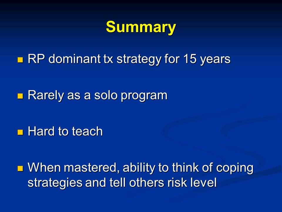 Summary RP dominant tx strategy for 15 years RP dominant tx strategy for 15 years Rarely as a solo program Rarely as a solo program Hard to teach Hard to teach When mastered, ability to think of coping strategies and tell others risk level When mastered, ability to think of coping strategies and tell others risk level