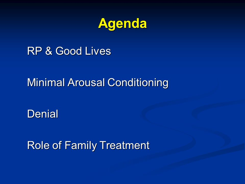 Agenda RP & Good Lives Minimal Arousal Conditioning Denial Role of Family Treatment