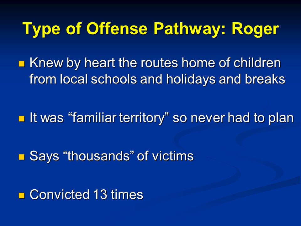 Type of Offense Pathway: Roger Knew by heart the routes home of children from local schools and holidays and breaks Knew by heart the routes home of children from local schools and holidays and breaks It was familiar territory so never had to plan It was familiar territory so never had to plan Says thousands of victims Says thousands of victims Convicted 13 times Convicted 13 times