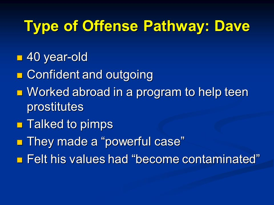 Type of Offense Pathway: Dave 40 year-old 40 year-old Confident and outgoing Confident and outgoing Worked abroad in a program to help teen prostitutes Worked abroad in a program to help teen prostitutes Talked to pimps Talked to pimps They made a powerful case They made a powerful case Felt his values had become contaminated Felt his values had become contaminated