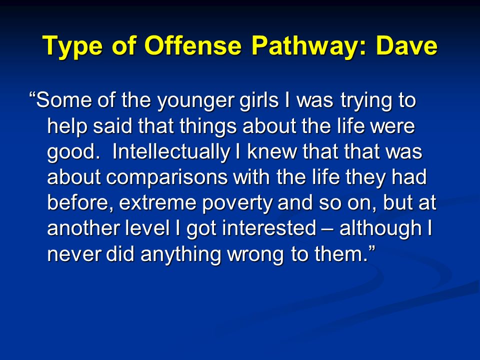 Type of Offense Pathway: Dave Some of the younger girls I was trying to help said that things about the life were good.