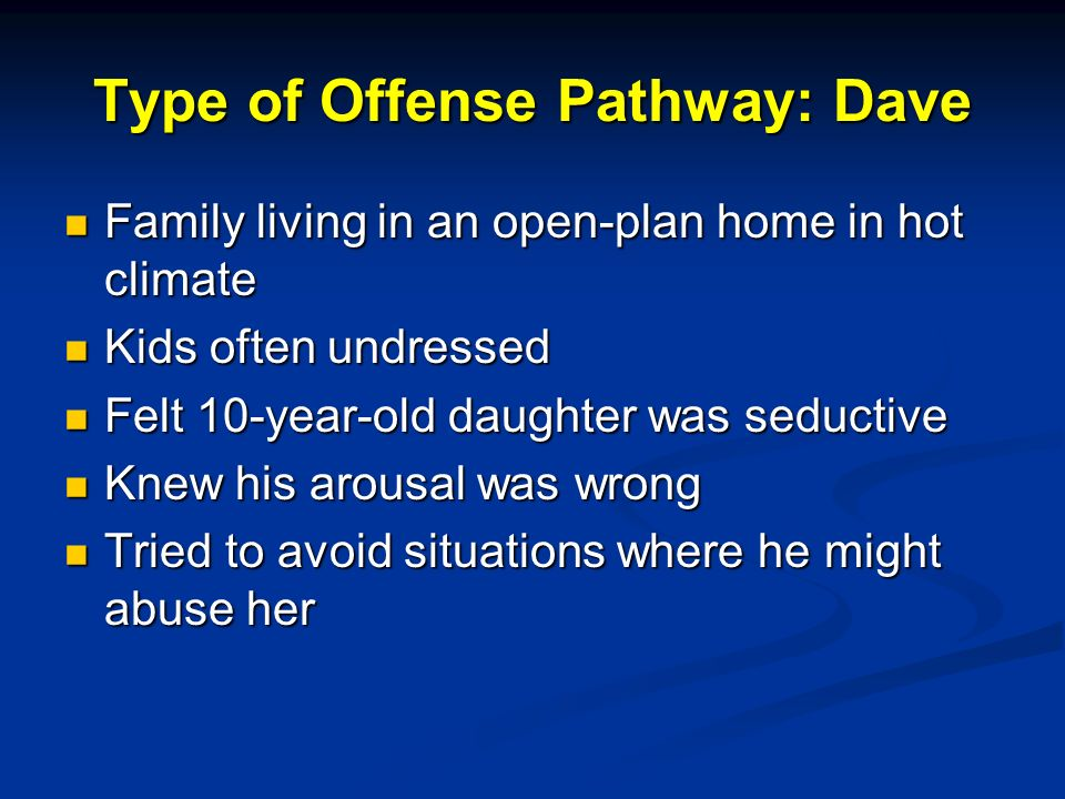 Type of Offense Pathway: Dave Family living in an open-plan home in hot climate Family living in an open-plan home in hot climate Kids often undressed Kids often undressed Felt 10-year-old daughter was seductive Felt 10-year-old daughter was seductive Knew his arousal was wrong Knew his arousal was wrong Tried to avoid situations where he might abuse her Tried to avoid situations where he might abuse her