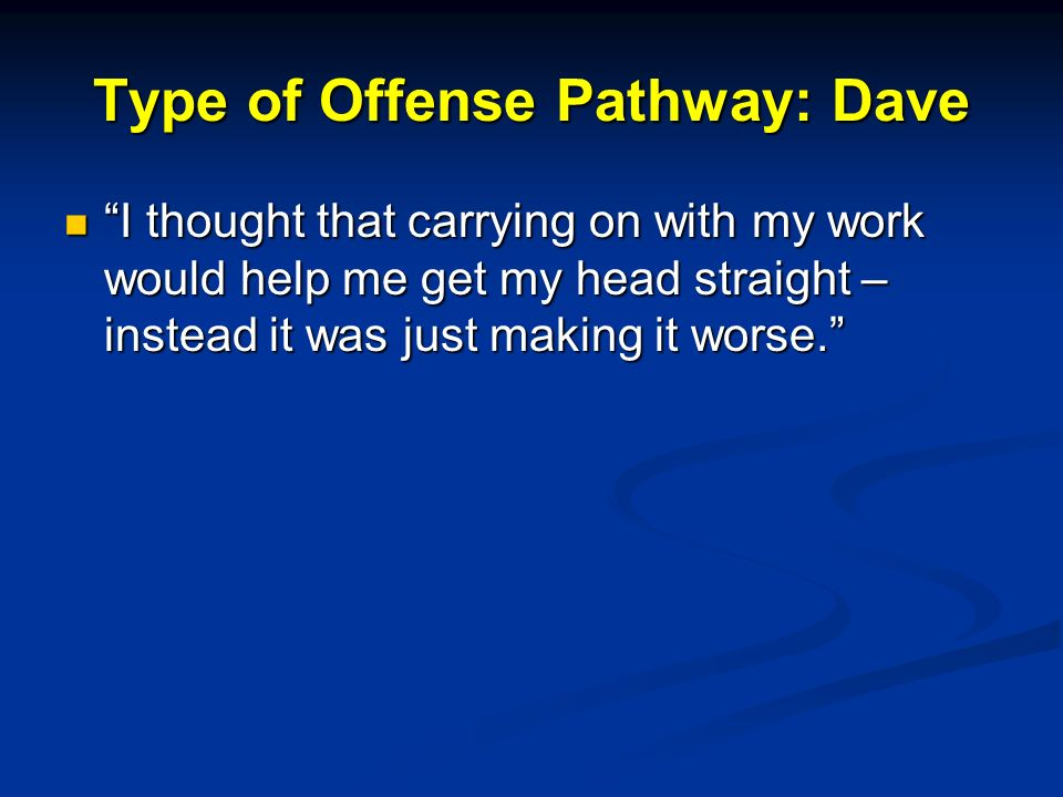 Type of Offense Pathway: Dave I thought that carrying on with my work would help me get my head straight – instead it was just making it worse.