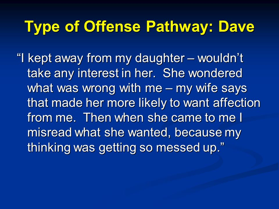 Type of Offense Pathway: Dave I kept away from my daughter – wouldnt take any interest in her.