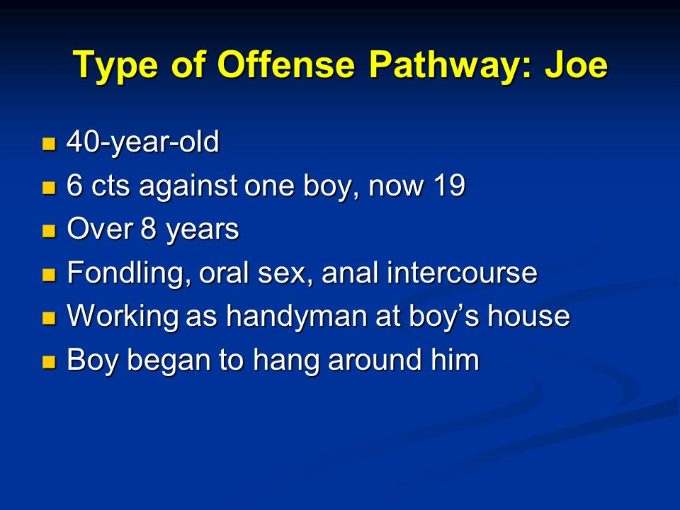 Type of Offense Pathway: Joe 40-year-old 40-year-old 6 cts against one boy, now 19 6 cts against one boy, now 19 Over 8 years Over 8 years Fondling, oral sex, anal intercourse Fondling, oral sex, anal intercourse Working as handyman at boys house Working as handyman at boys house Boy began to hang around him Boy began to hang around him