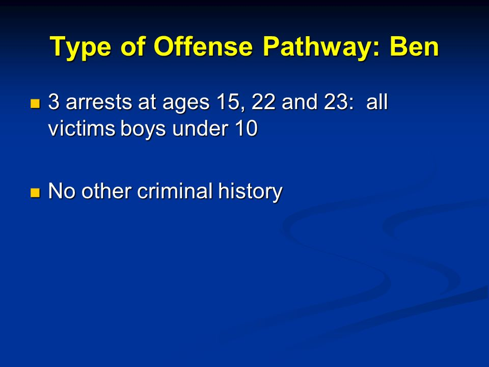Type of Offense Pathway: Ben 3 arrests at ages 15, 22 and 23: all victims boys under 10 3 arrests at ages 15, 22 and 23: all victims boys under 10 No other criminal history No other criminal history