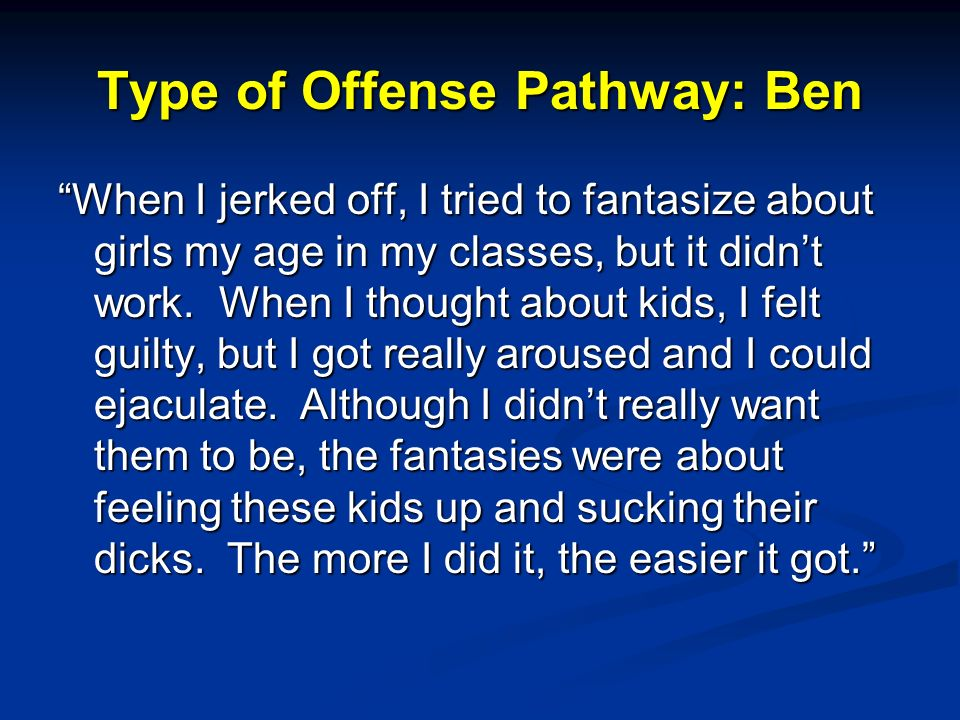 Type of Offense Pathway: Ben When I jerked off, I tried to fantasize about girls my age in my classes, but it didnt work.