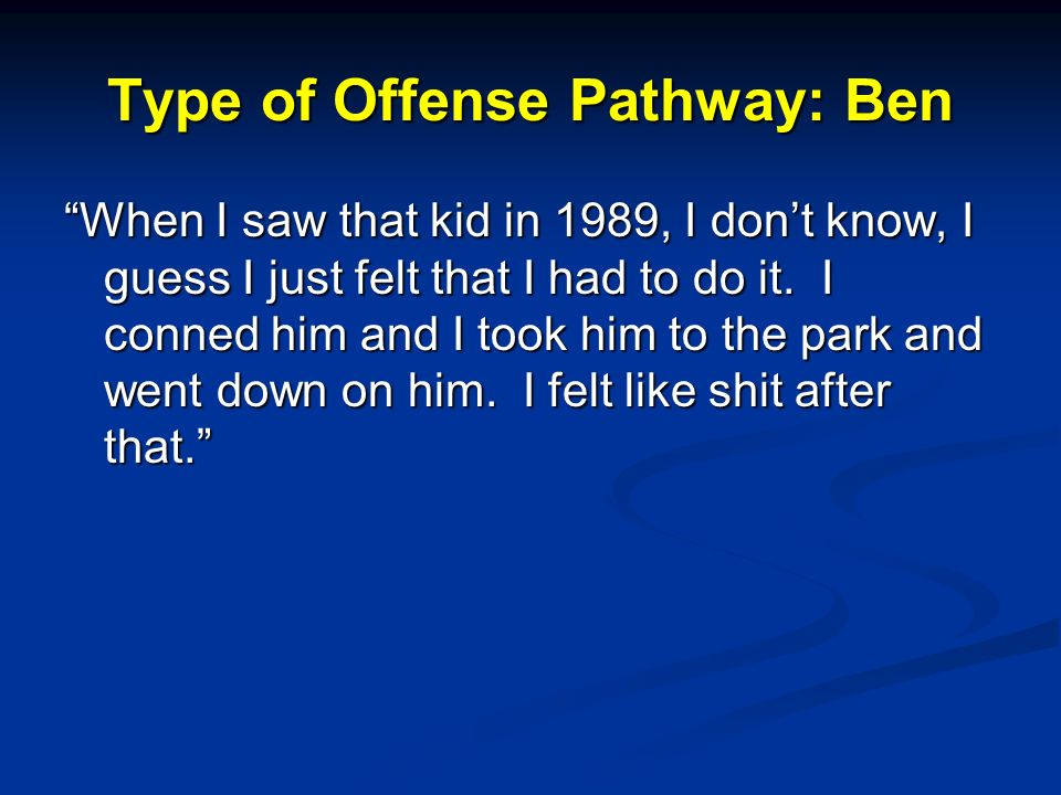 Type of Offense Pathway: Ben When I saw that kid in 1989, I dont know, I guess I just felt that I had to do it.