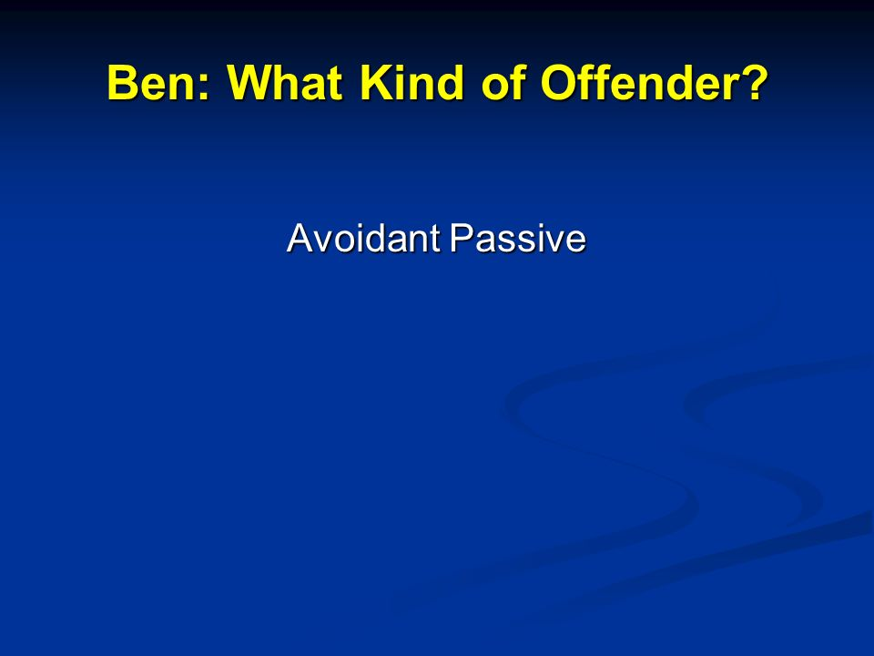 Ben: What Kind of Offender Avoidant Passive