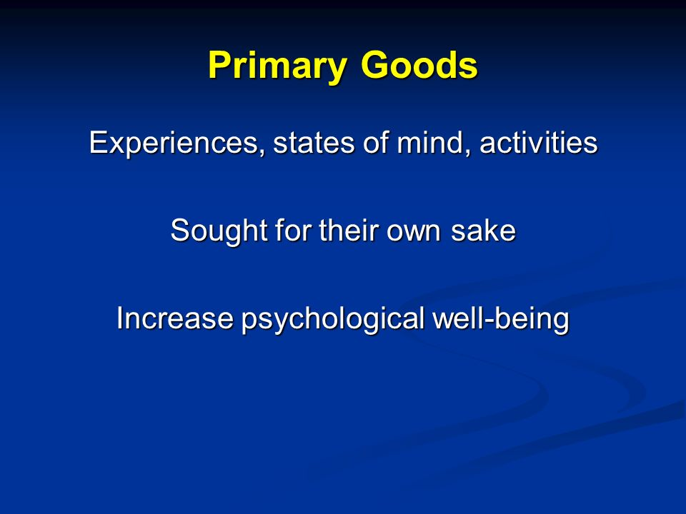 Primary Goods Experiences, states of mind, activities Sought for their own sake Increase psychological well-being