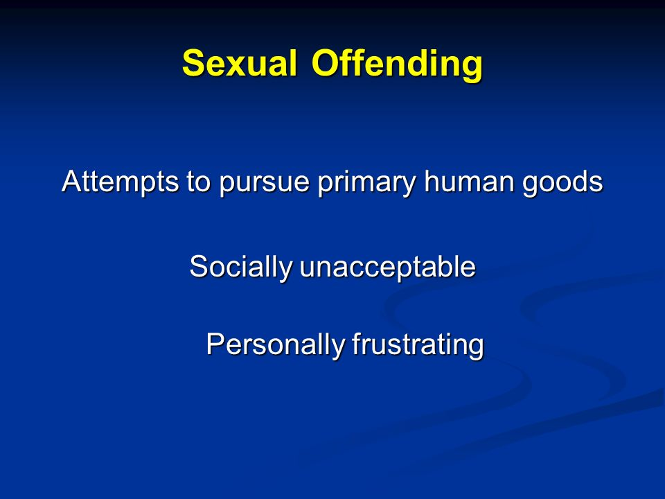 Sexual Offending Attempts to pursue primary human goods Socially unacceptable Personally frustrating
