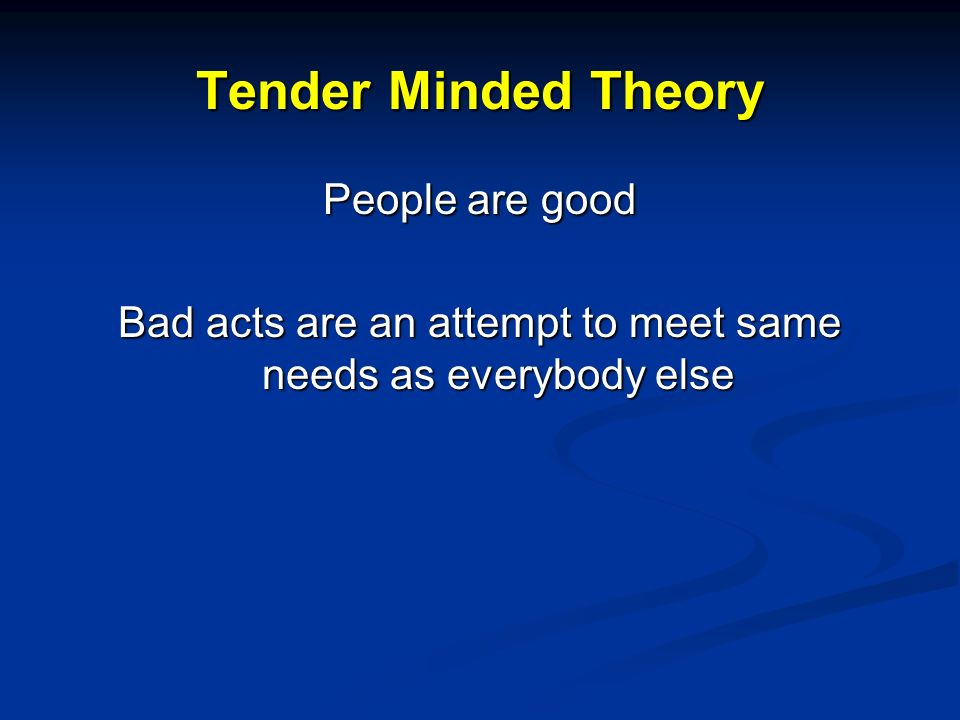 Tender Minded Theory People are good Bad acts are an attempt to meet same needs as everybody else