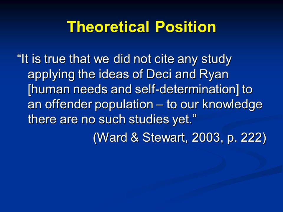 Theoretical Position It is true that we did not cite any study applying the ideas of Deci and Ryan [human needs and self-determination] to an offender population – to our knowledge there are no such studies yet.