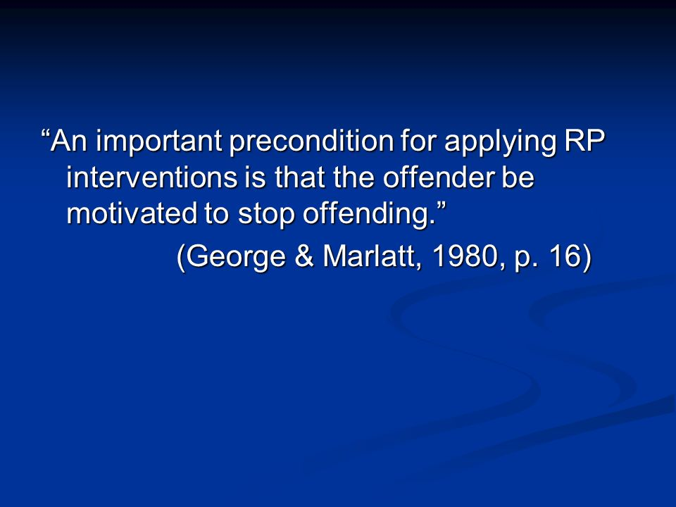An important precondition for applying RP interventions is that the offender be motivated to stop offending.