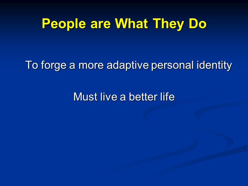 People are What They Do To forge a more adaptive personal identity Must live a better life