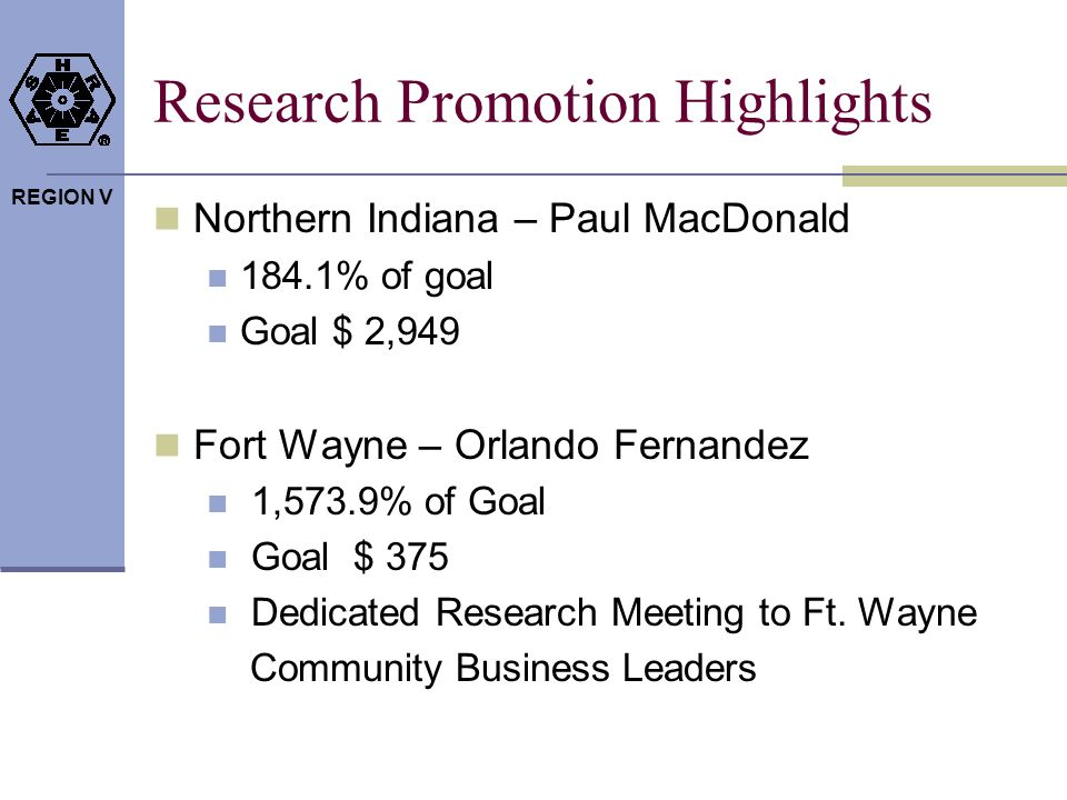 REGION V Research Promotion Highlights Northern Indiana – Paul MacDonald 184.1% of goal Goal $ 2,949 Fort Wayne – Orlando Fernandez 1,573.9% of Goal Goal $ 375 Dedicated Research Meeting to Ft.