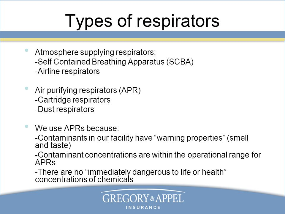 Types of respirators Atmosphere supplying respirators: -Self Contained Breathing Apparatus (SCBA) -Airline respirators Air purifying respirators (APR) -Cartridge respirators -Dust respirators We use APRs because: -Contaminants in our facility have warning properties (smell and taste) -Contaminant concentrations are within the operational range for APRs -There are no immediately dangerous to life or health concentrations of chemicals