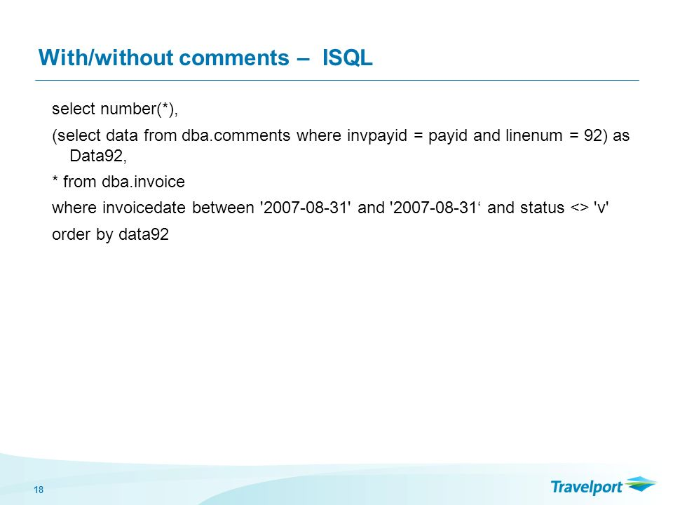 18 With/without comments – ISQL select number(*), (select data from dba.comments where invpayid = payid and linenum = 92) as Data92, * from dba.invoice where invoicedate between and and status <> v order by data92