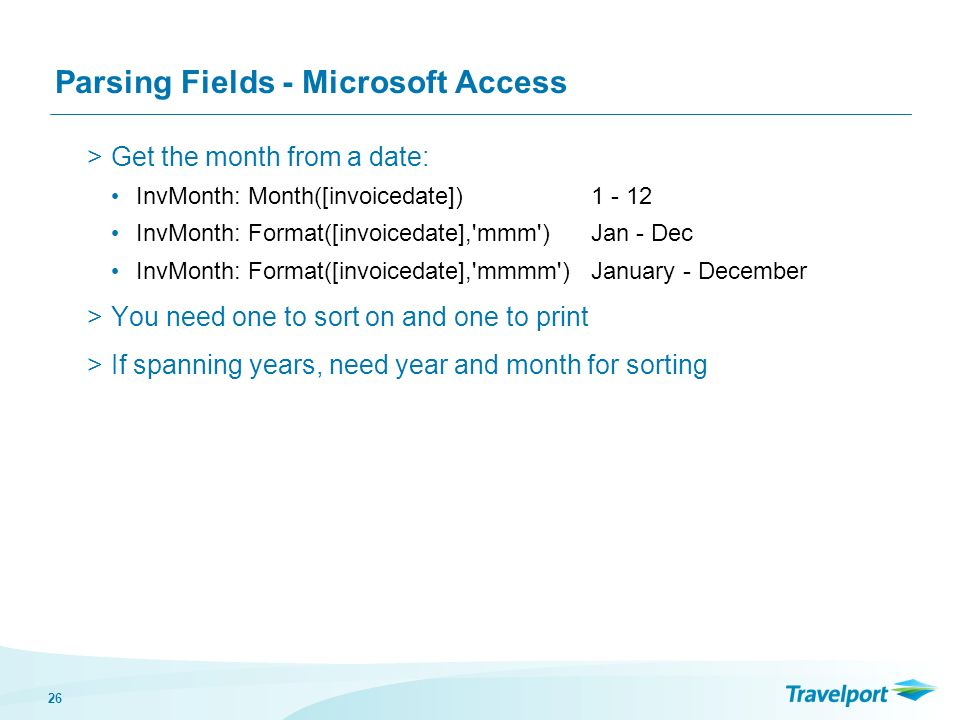 26 Parsing Fields - Microsoft Access >Get the month from a date: InvMonth: Month([invoicedate]) InvMonth: Format([invoicedate], mmm ) Jan - Dec InvMonth: Format([invoicedate], mmmm )January - December >You need one to sort on and one to print >If spanning years, need year and month for sorting