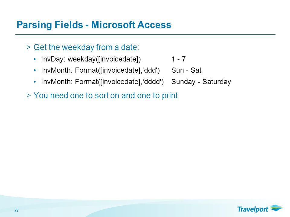 27 Parsing Fields - Microsoft Access >Get the weekday from a date: InvDay: weekday([invoicedate])1 - 7 InvMonth: Format([invoicedate],ddd ) Sun - Sat InvMonth: Format([invoicedate],dddd )Sunday - Saturday >You need one to sort on and one to print