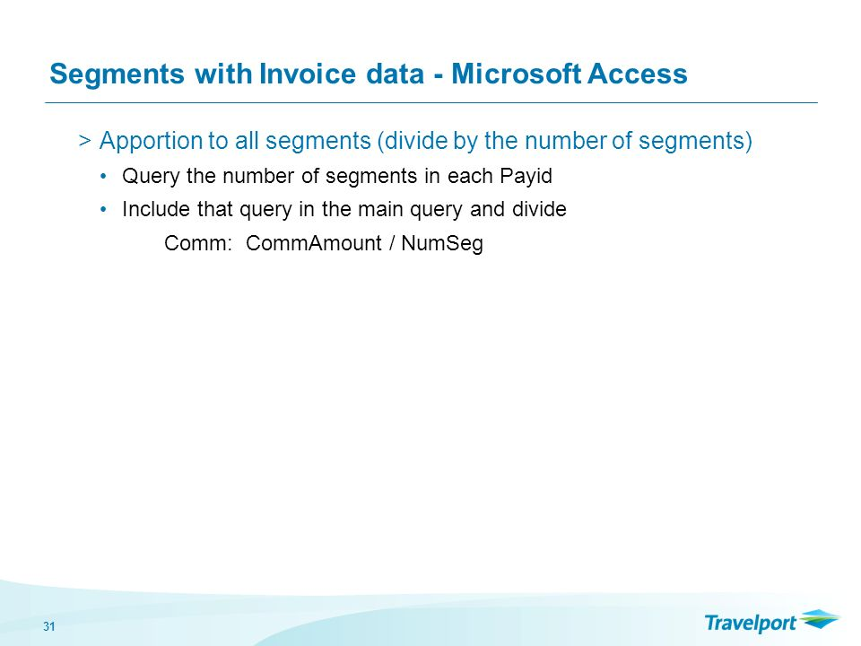 31 Segments with Invoice data - Microsoft Access >Apportion to all segments (divide by the number of segments) Query the number of segments in each Payid Include that query in the main query and divide Comm: CommAmount / NumSeg