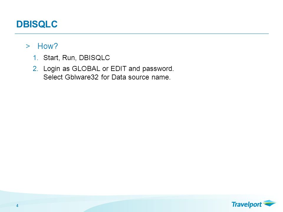 4 DBISQLC >How. 1.Start, Run, DBISQLC 2.Login as GLOBAL or EDIT and password.