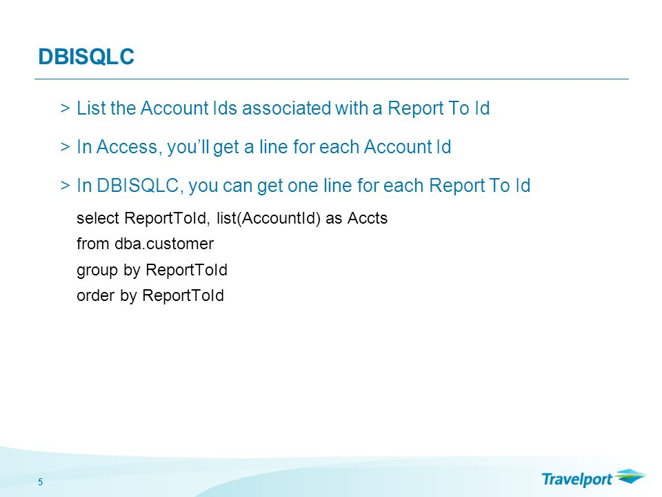 5 DBISQLC >List the Account Ids associated with a Report To Id >In Access, youll get a line for each Account Id >In DBISQLC, you can get one line for each Report To Id select ReportToId, list(AccountId) as Accts from dba.customer group by ReportToId order by ReportToId