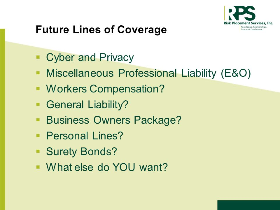 Future Lines of Coverage Cyber and Privacy Miscellaneous Professional Liability (E&O) Workers Compensation.