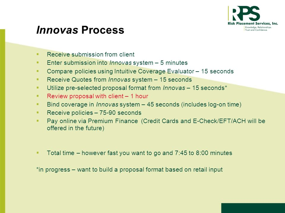 Innovas Process Receive submission from client Enter submission into Innovas system – 5 minutes Compare policies using Intuitive Coverage Evaluator – 15 seconds Receive Quotes from Innovas system – 15 seconds Utilize pre-selected proposal format from Innovas – 15 seconds* Review proposal with client – 1 hour Bind coverage in Innovas system – 45 seconds (includes log-on time) Receive policies – 75-90 seconds Pay online via Premium Finance (Credit Cards and E-Check/EFT/ACH will be offered in the future) Total time – however fast you want to go and 7:45 to 8:00 minutes *in progress – want to build a proposal format based on retail input