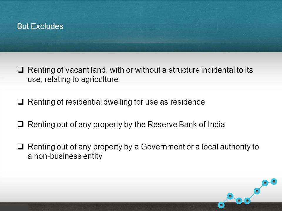 But Excludes Renting of vacant land, with or without a structure incidental to its use, relating to agriculture Renting of residential dwelling for use as residence Renting out of any property by the Reserve Bank of India Renting out of any property by a Government or a local authority to a non-business entity