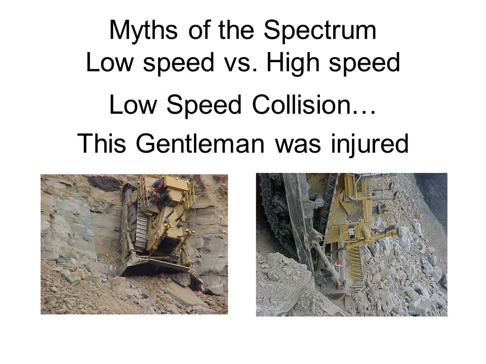 Myths of the Spectrum Low speed vs. High speed Low Speed Collision… This Gentleman was injured