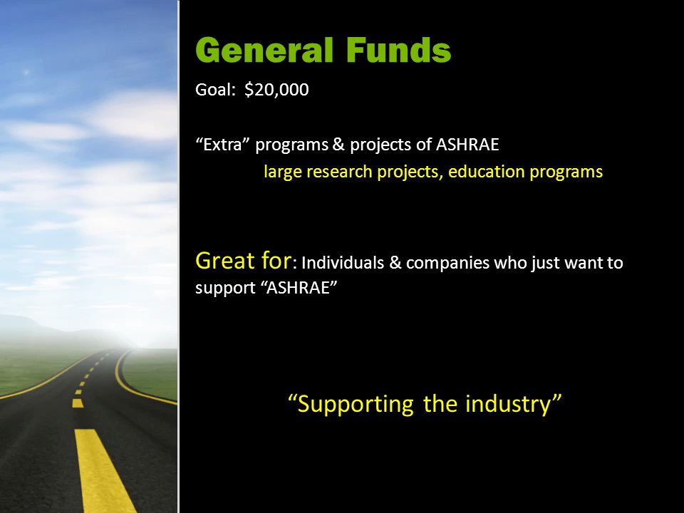 General Funds Goal: $20,000 Extra programs & projects of ASHRAE large research projects, education programs Great for : Individuals & companies who just want to support ASHRAE Supporting the industry