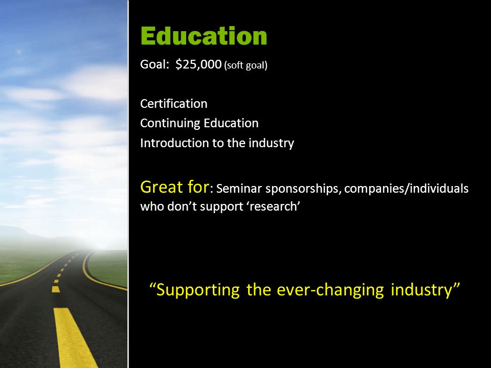 Education Goal: $25,000 (soft goal) Certification Continuing Education Introduction to the industry Great for : Seminar sponsorships, companies/individuals who dont support research Supporting the ever-changing industry