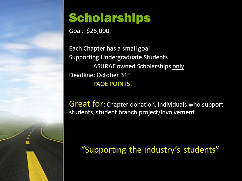 Scholarships Goal: $25,000 Each Chapter has a small goal Supporting Undergraduate Students ASHRAE owned Scholarships only Deadline: October 31 st PAOE POINTS.