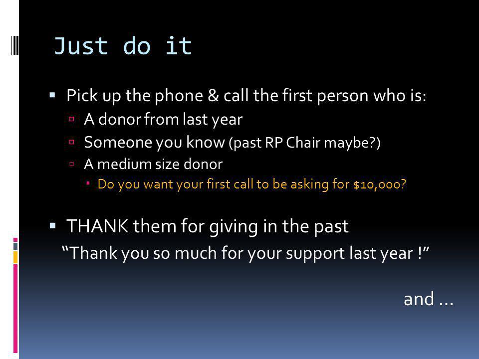Just do it Pick up the phone & call the first person who is: A donor from last year Someone you know (past RP Chair maybe ) A medium size donor Do you want your first call to be asking for $10,000.