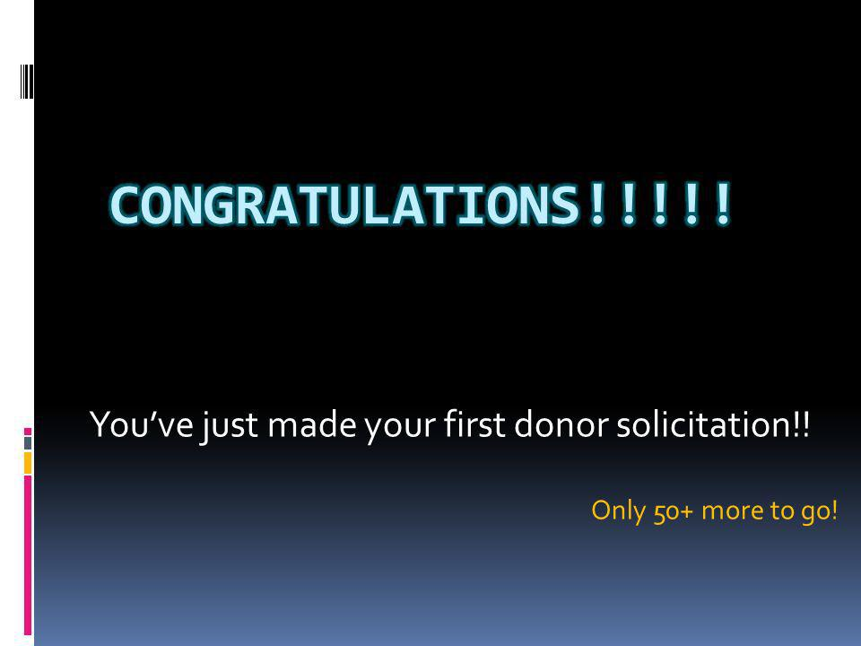 Youve just made your first donor solicitation!! Only 50+ more to go!