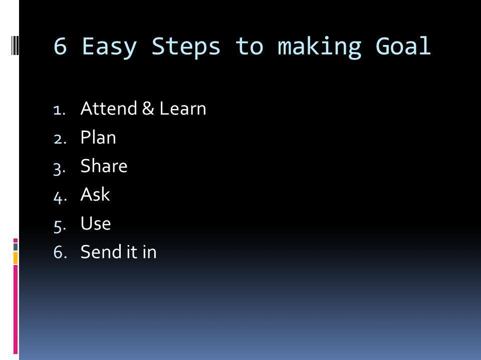6 Easy Steps to making Goal 1. Attend & Learn 2. Plan 3. Share 4. Ask 5. Use 6. Send it in