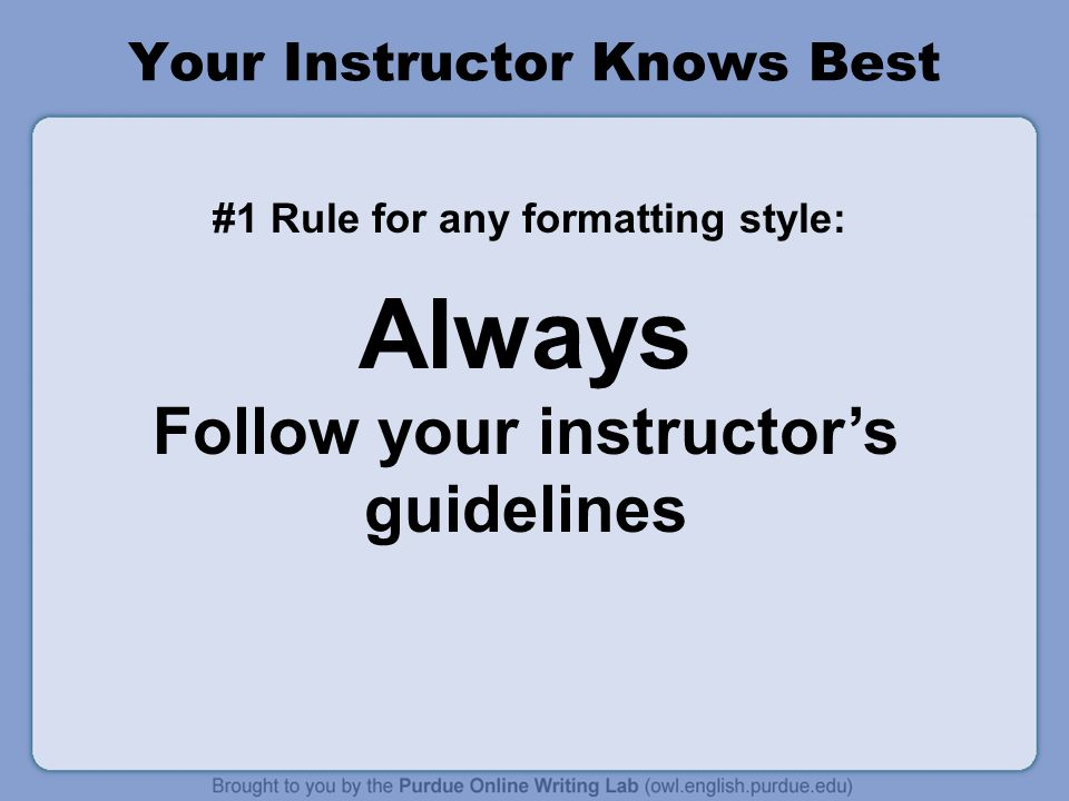 Your Instructor Knows Best #1 Rule for any formatting style: Always Follow your instructors guidelines